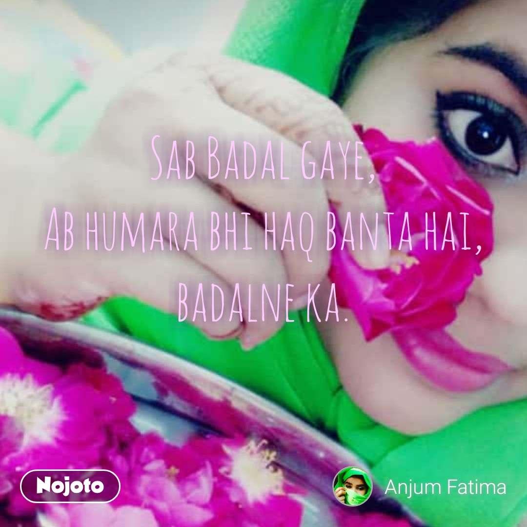Sab Badal gaye,  Ab humara bhi haq banta hai,  badalne ka. #NojotoQuote
