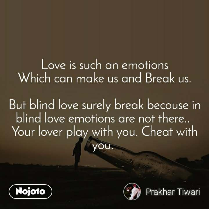 Love is such an emotions Which can make us and Break us.  But blind love surely break becouse in blind love emotions are not there..  Your lover play with you. Cheat with you.