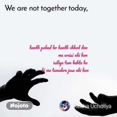 We are not together today hanth pakad kr hanth chhod don  me waisi nhi hon  isiliye tum kehte ho  ki me tumahre jese nhi hon