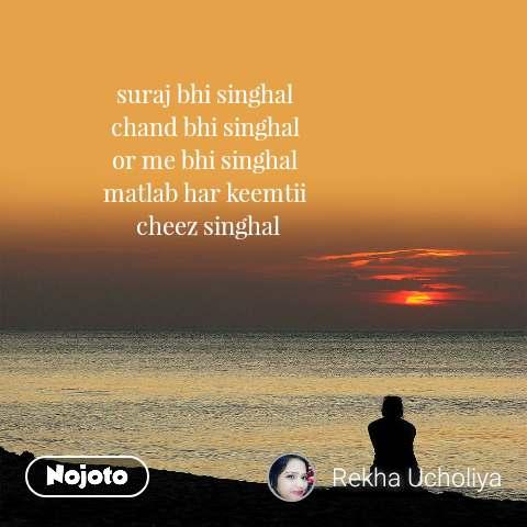 suraj bhi singhal  chand bhi singhal  or me bhi singhal  matlab har keemtii  cheez singhal