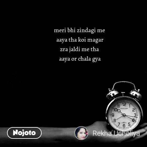 meri bhi zindagi me  aaya tha koi magar zra jaldi me tha  aaya or chala gya