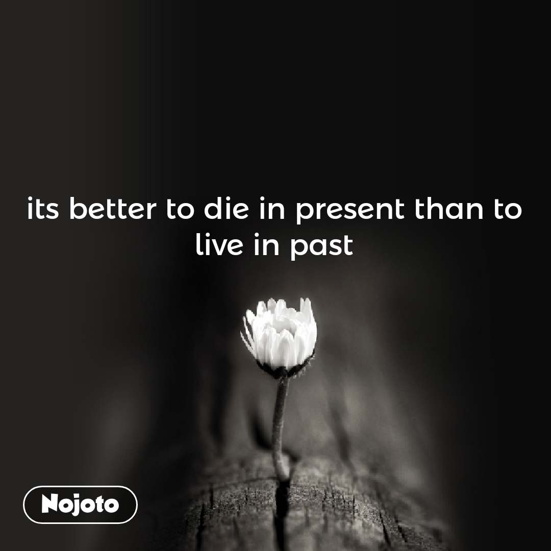Its Better To Die In Present Than To Live In Past Nojoto