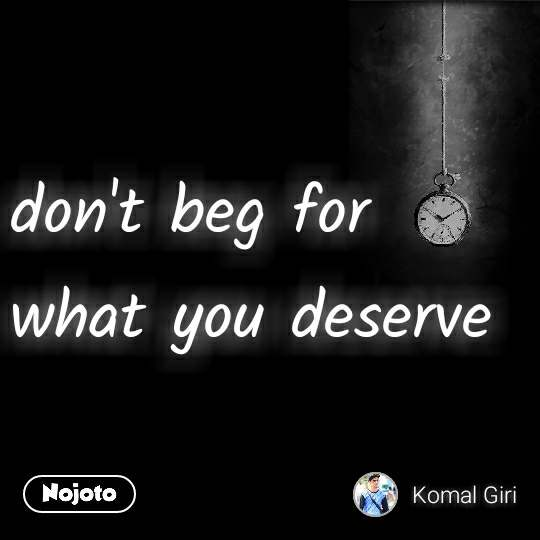 don't beg for what you deserve