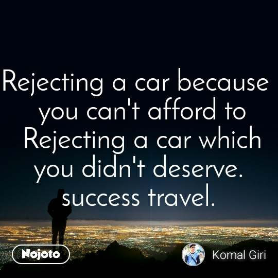Rejecting a car because   you can't afford to  Rejecting a car which  you didn't deserve.  success travel.
