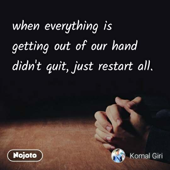 when everything is getting out of our hand didn't quit, just restart all.