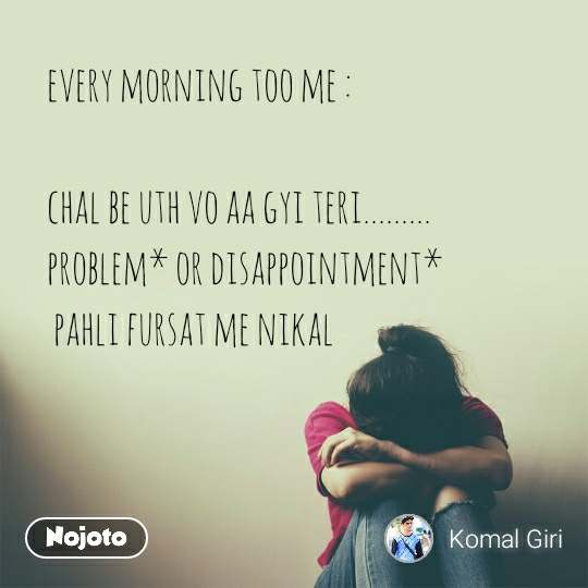 every morning too me :  chal be uth vo aa gyi teri......... problem* or disappointment*  pahli fursat me nikal