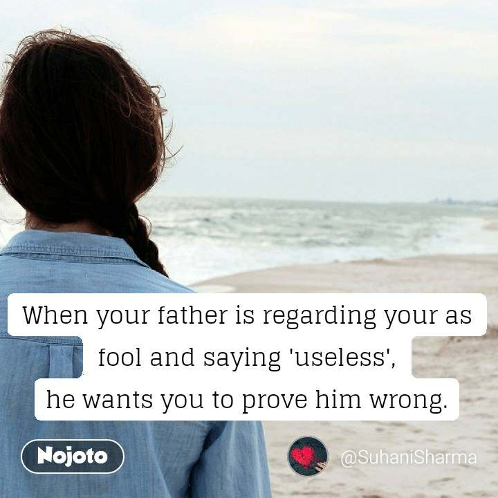 When your father is regarding your as fool and saying 'useless', he wants you to prove him wrong.