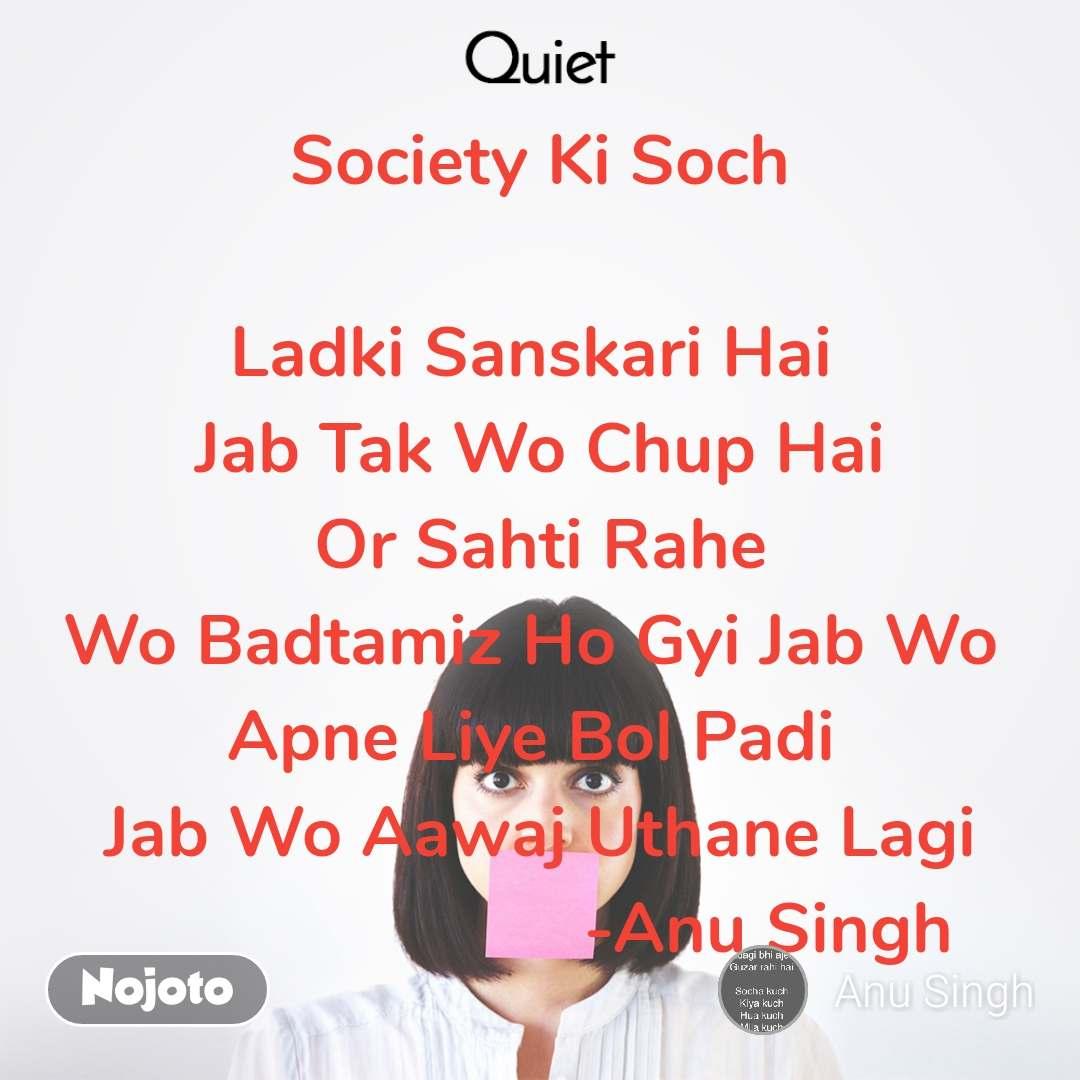 Quiet  Society Ki Soch   Ladki Sanskari Hai  Jab Tak Wo Chup Hai Or Sahti Rahe Wo Badtamiz Ho Gyi Jab Wo  Apne Liye Bol Padi  Jab Wo Aawaj Uthane Lagi                         -Anu Singh