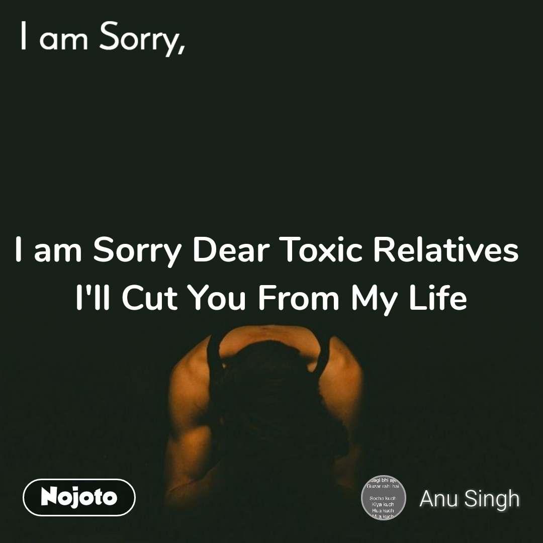I am Sorry I am Sorry Dear Toxic Relatives  I'll Cut You From My Life