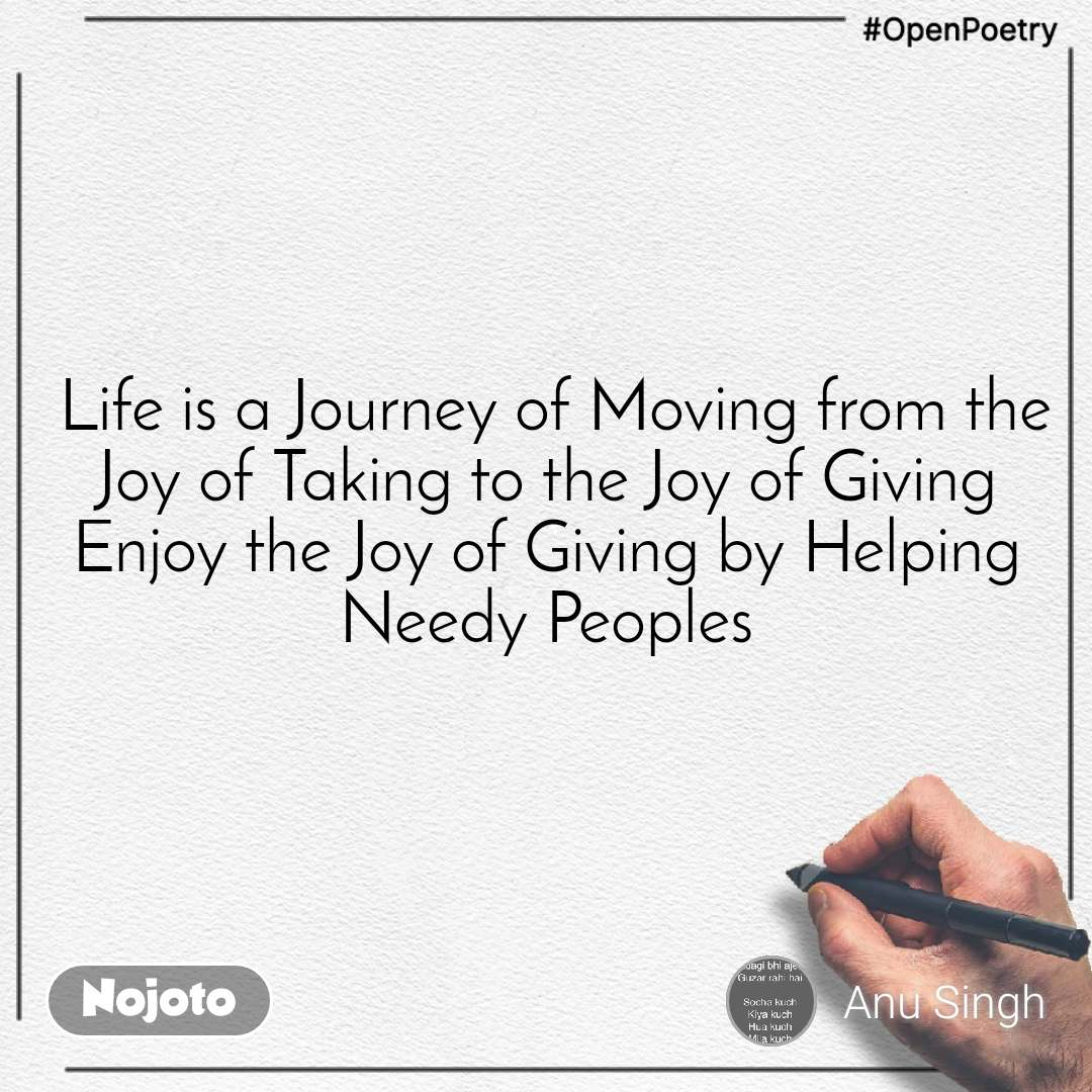 #OpenPoetry  Life is a Journey of Moving from the Joy of Taking to the Joy of Giving Enjoy the Joy of Giving by Helping Needy Peoples