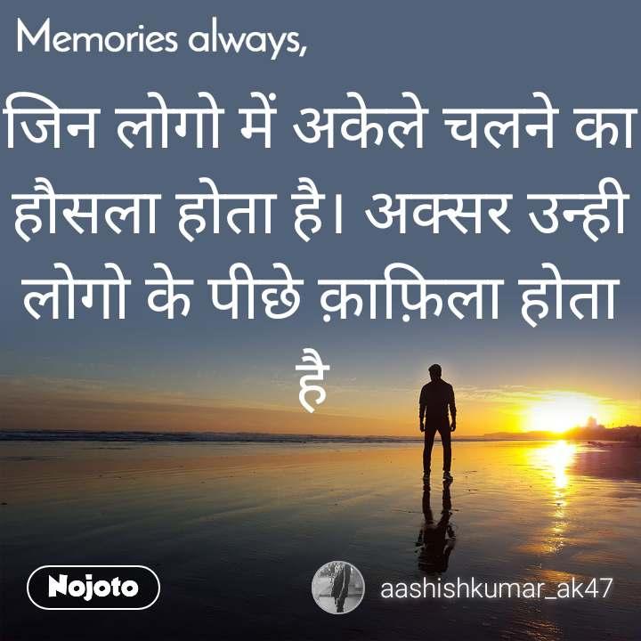 Memories always जिन लोगो में अकेले चलने का हौसला होता है। अक्सर उन्ही लोगो के पीछे क़ाफ़िला होता है