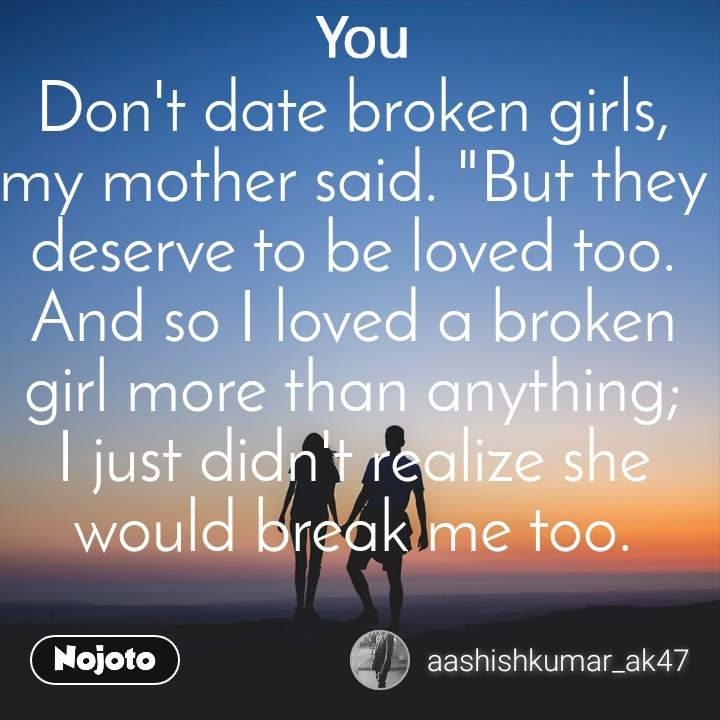 """You Don't date broken girls, my mother said. """"But they deserve to be loved too. And so I loved a broken girl more than anything; I just didn't realize she would break me too."""