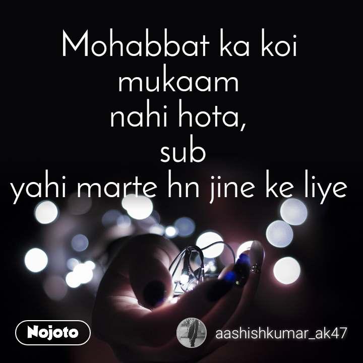 Mohabbat ka koi mukaam  nahi hota,   sub yahi marte hn jine ke liye