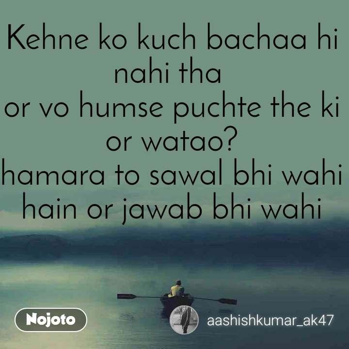 Kehne ko kuch bachaa hi nahi tha  or vo humse puchte the ki or watao? hamara to sawal bhi wahi hain or jawab bhi wahi