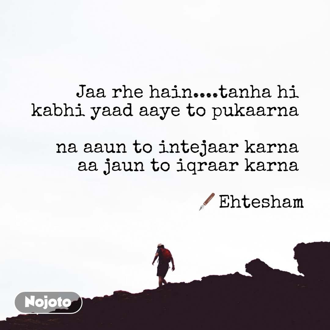 Jaa rhe hain....tanha hi  kabhi yaad aaye to pukaarna   na aaun to intejaar karna  aa jaun to iqraar karna   🖋️Ehtesham