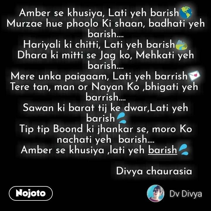 Amber se khusiya, Lati yeh barish🌎 Murzae hue phoolo Ki shaan, badhati yeh barish.... Hariyali ki chitti, Lati yeh barish🏞️ Dhara ki mitti se Jag ko, Mehkati yeh barish.... Mere unka paigaam, Lati yeh barrish💌 Tere tan, man or Nayan Ko ,bhigati yeh  barrish.... Sawan ki barat tij ke dwar,Lati yeh  barish💦 Tip tip Boond ki jhankar se, moro Ko  nachati yeh  barish.... Amber se khusiya ,lati yeh barish💦                                Divya chaurasia