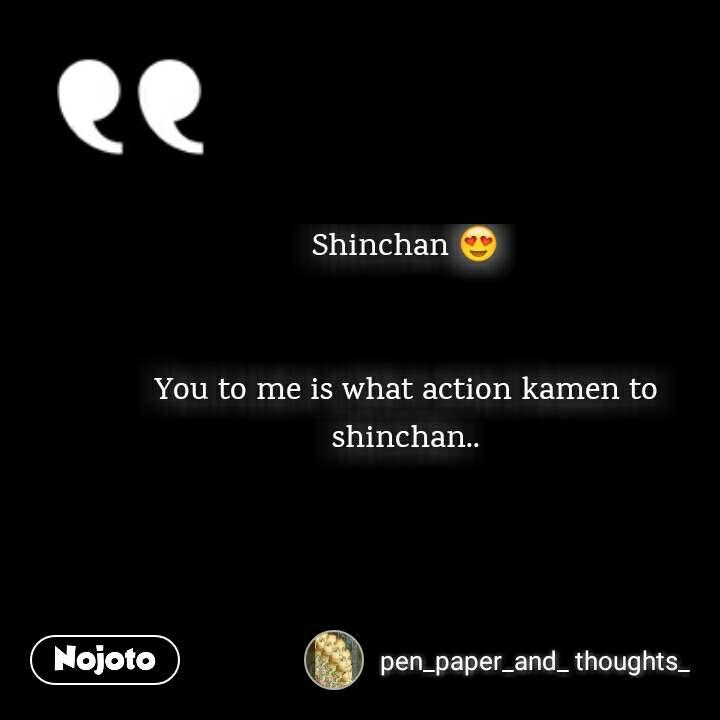 Shinchan 😍   You to me is what action kamen to shinchan..