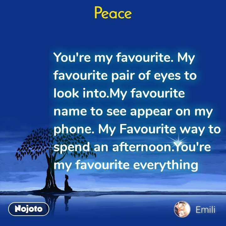 Peace You're my favourite. My favourite pair of eyes to look into.My favourite name to see appear on my phone. My Favourite way to spend an afternoon.You're my favourite everything