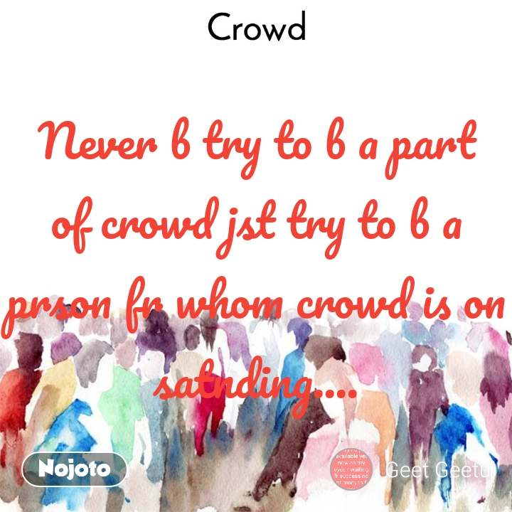 Never b try to b a part of crowd jst try to b a prson fr whom crowd is on satnding....