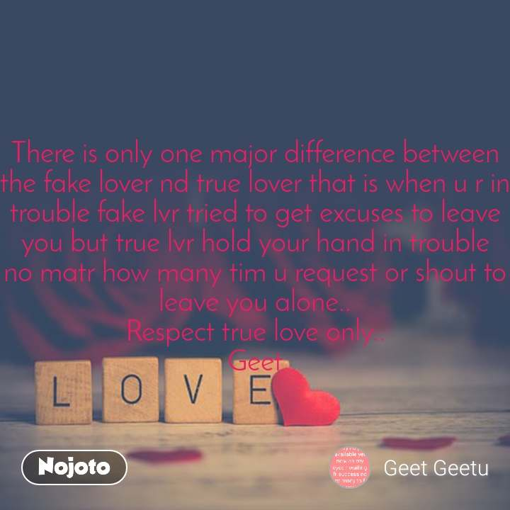 Love There is only one major difference between the fake lover nd true lover that is when u r in trouble fake lvr tried to get excuses to leave you but true lvr hold your hand in trouble no matr how many tim u request or shout to leave you alone.. Respect true love only.. Geet