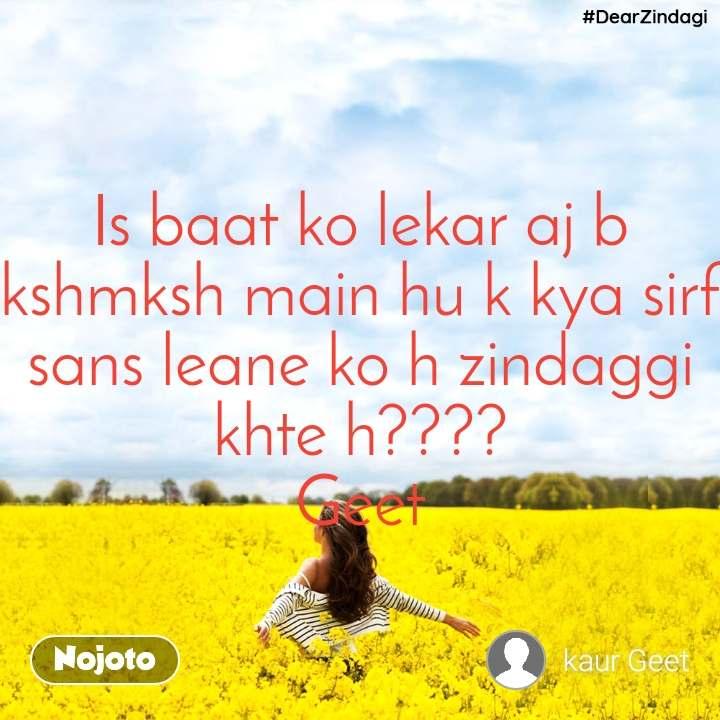 #DearZindagi Is baat ko lekar aj b kshmksh main hu k kya sirf sans leane ko h zindaggi khte h???? Geet