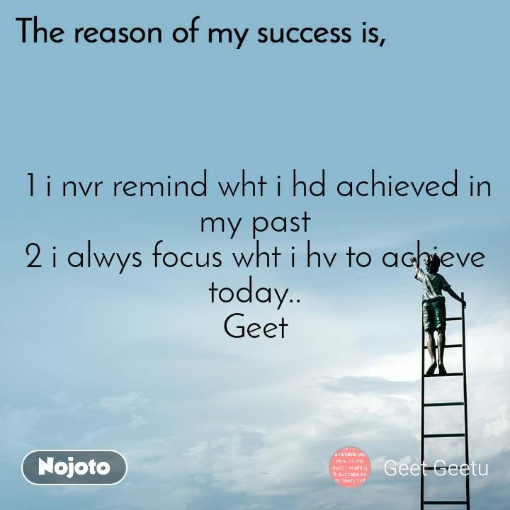 The reason of my success is,  1 i nvr remind wht i hd achieved in my past 2 i alwys focus wht i hv to achieve today.. Geet