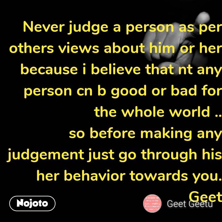Never judge a person as per others views about him or her because i believe that nt any person cn b good or bad for the whole world .. so before making any judgement just go through his her behavior towards you. Geet