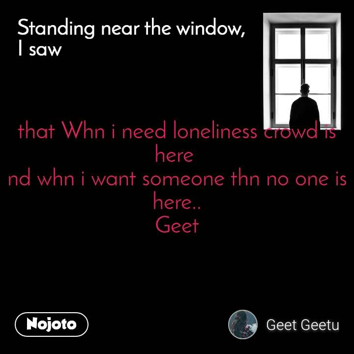 Standing near the window, I saw that Whn i need loneliness crowd is here  nd whn i want someone thn no one is here.. Geet