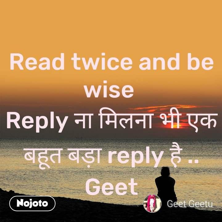 Read twice and be wise  Reply ना मिलना भी एक बहूत बड़ा reply है़ .. Geet