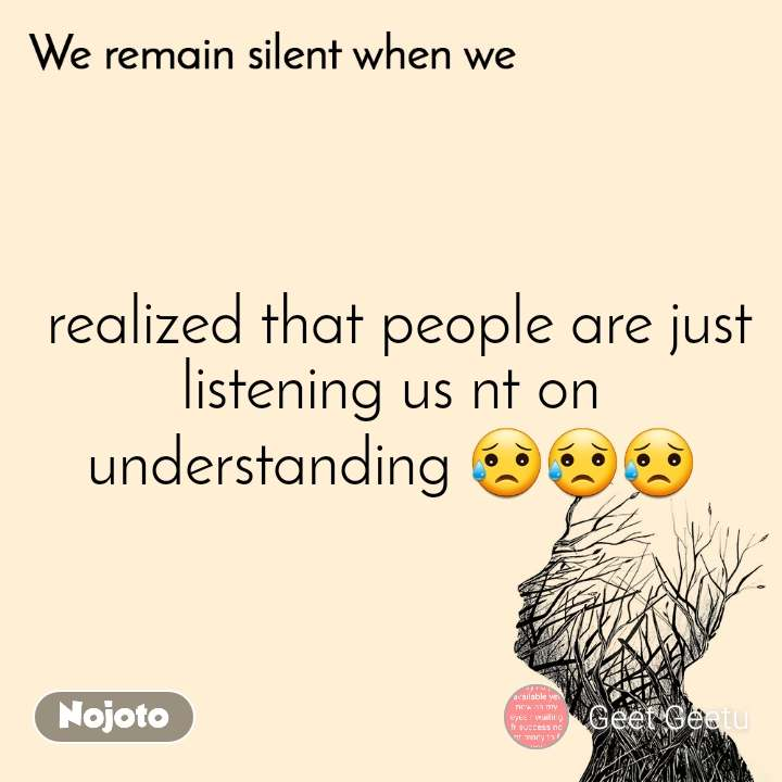 We remain silent when we   realized that people are just listening us nt on understanding 😥😥😥