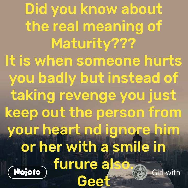 Did you know about the real meaning of Maturity??? It is when someone hurts you badly but instead of taking revenge you just keep out the person from your heart nd ignore him or her with a smile in furure also. Geet ..