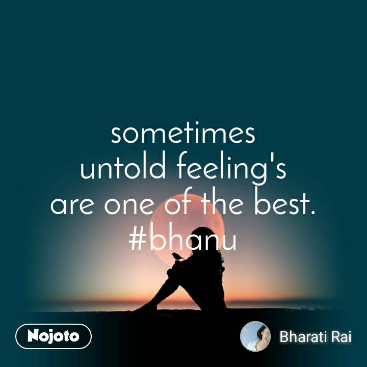 sometimes untold feeling's are one of the best. #bhanu