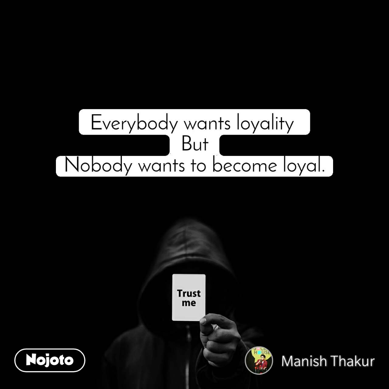 Trust me Everybody wants loyality  But Nobody wants to become loyal.