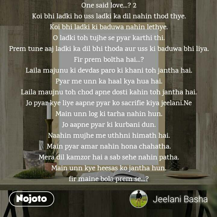 One said love...? 2 Koi bhi ladki ho uss ladki ka dil nahin thod thye. Koi bhi ladki ki baduwa nahin lethye. O ladki toh tujhe se pyar karthi thi. Prem tune aaj ladki ka dil bhi thoda aur uss ki baduwa bhi liya. Fir prem boltha hai...? Laila majunu ki devdas paro ki khani toh jantha hai. Pyar me unn ka haal kya hua hai. Laila maujnu toh chod apne dosti kahin toh jantha hai. Jo pyar kye liye aapne pyar ko sacrifie kiya jeelani.Ne Main unn log ki tarha nahin hun. Jo aapne pyar ki kurbani dun. Naahin mujhe me uthhni himath hai. Main pyar amar nahin hona chahatha. Mera dil kamzor hai a sab sehe nahin patha. Main unn kye heesas ko jantha hun. fir maine bola prem se...?