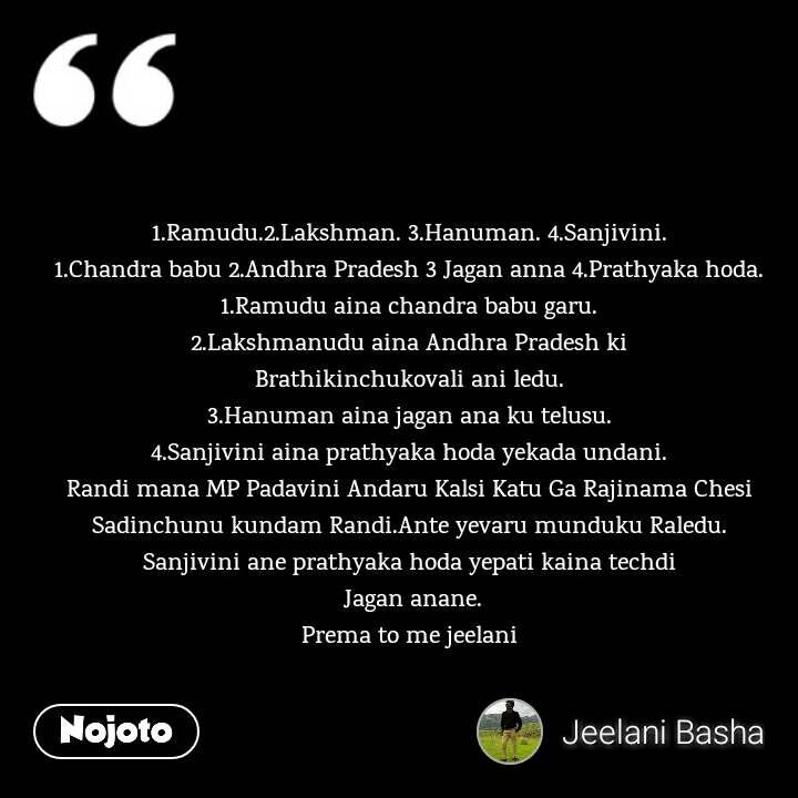 1.Ramudu.2.Lakshman. 3.Hanuman. 4.Sanjivini. 1.Chandra babu 2.Andhra Pradesh 3 Jagan anna 4.Prathyaka hoda. 1.Ramudu aina chandra babu garu. 2.Lakshmanudu aina Andhra Pradesh ki Brathikinchukovali ani ledu. 3.Hanuman aina jagan ana ku telusu. 4.Sanjivini aina prathyaka hoda yekada undani. Randi mana MP Padavini Andaru Kalsi Katu Ga Rajinama Chesi Sadinchunu kundam Randi.Ante yevaru munduku Raledu. Sanjivini ane prathyaka hoda yepati kaina techdi  Jagan anane. Prema to me jeelani