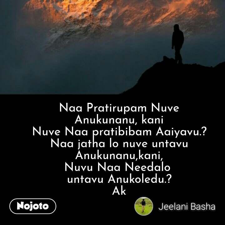 Naa Pratirupam Nuve  Anukunanu, kani Nuve Naa pratibibam Aaiyavu.?  Naa jatha lo nuve untavu  Anukunanu,kani, Nuvu Naa Needalo  untavu Anukoledu.? Ak #NojotoQuote