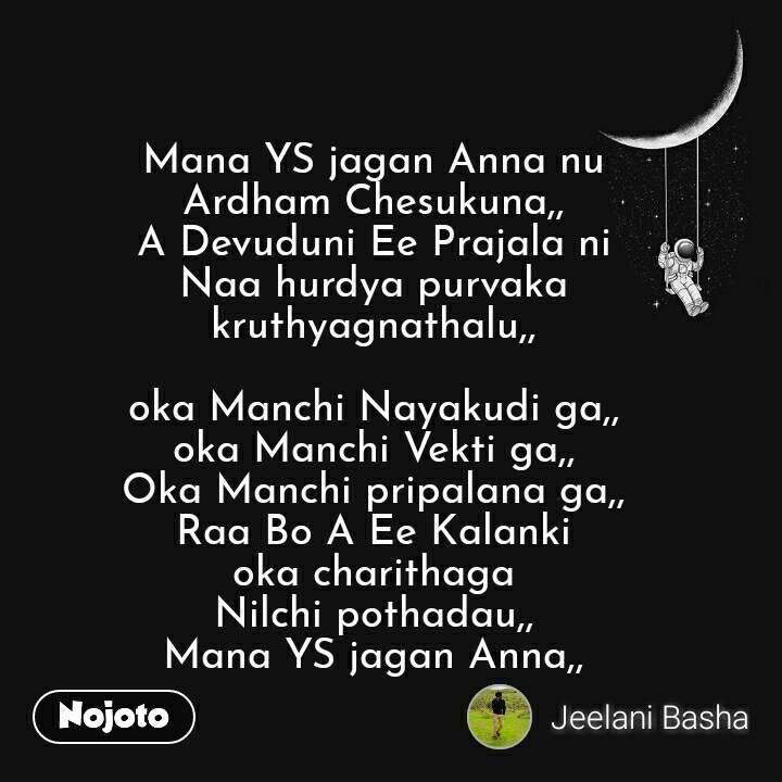 Mana YS jagan Anna nu Ardham Chesukuna,, A Devuduni Ee Prajala ni Naa hurdya purvaka kruthyagnathalu,,  oka Manchi Nayakudi ga,, oka Manchi Vekti ga,, Oka Manchi pripalana ga,, Raa Bo A Ee Kalanki oka charithaga Nilchi pothadau,, Mana YS jagan Anna,,   #NojotoQuote