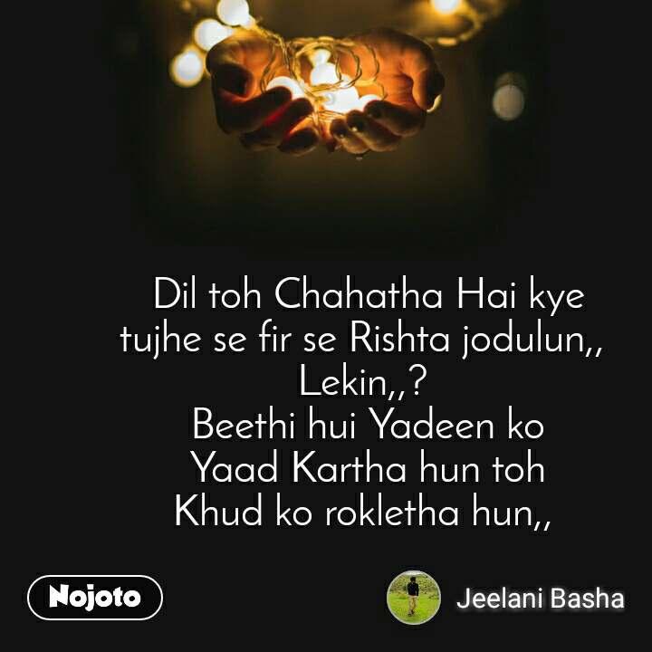Dil toh Chahatha Hai kye tujhe se fir se Rishta jodulun,,  Lekin,,?  Beethi hui Yadeen ko Yaad Kartha hun toh Khud ko rokletha hun,,