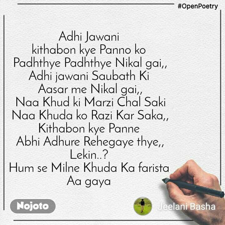 #OpenPoetry Adhi Jawani  kithabon kye Panno ko  Padhthye Padhthye Nikal gai,, Adhi jawani Saubath Ki  Aasar me Nikal gai,, Naa Khud ki Marzi Chal Saki Naa Khuda ko Razi Kar Saka,, Kithabon kye Panne  Abhi Adhure Rehegaye thye,, Lekin..?  Hum se Milne Khuda Ka farista  Aa gaya