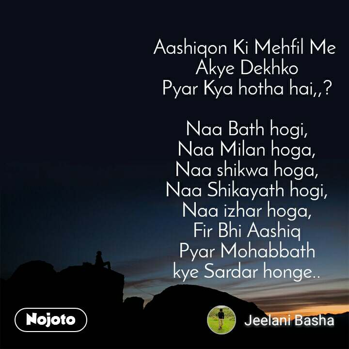 Aashiqon Ki Mehfil Me  Akye Dekhko Pyar Kya hotha hai,,?  Naa Bath hogi, Naa Milan hoga, Naa shikwa hoga, Naa Shikayath hogi, Naa izhar hoga, Fir Bhi Aashiq Pyar Mohabbath kye Sardar honge..