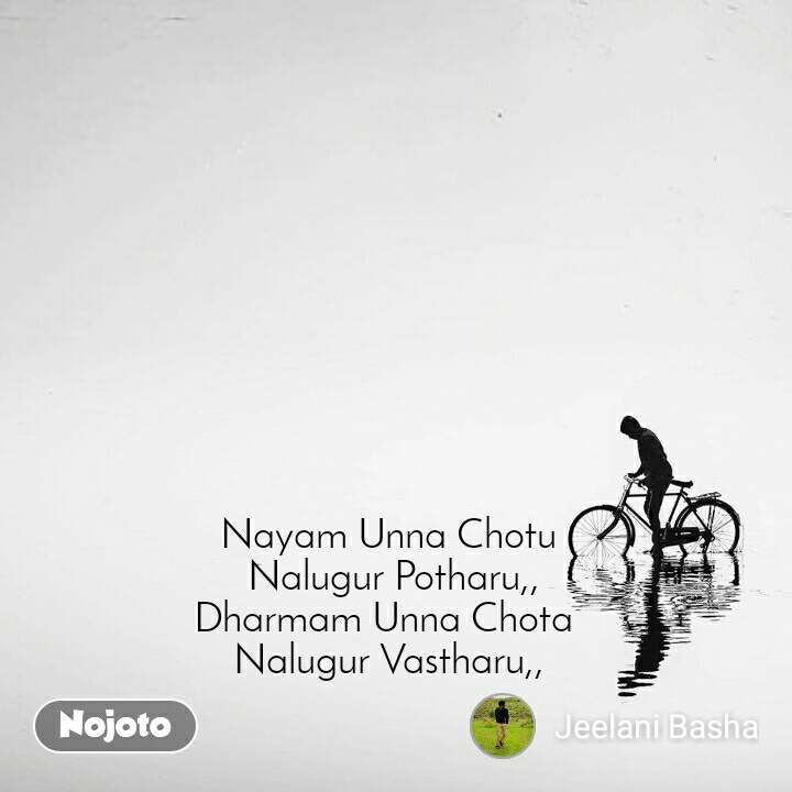 Nayam Unna Chotu  Nalugur Potharu,, Dharmam Unna Chota  Nalugur Vastharu,,