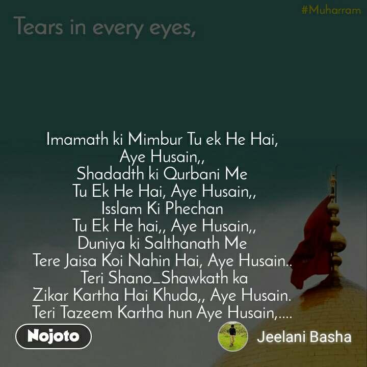 Tears come in every eyes, Imamath ki Mimbur Tu ek He Hai, Aye Husain,, Shadadth ki Qurbani Me  Tu Ek He Hai, Aye Husain,, Isslam Ki Phechan  Tu Ek He hai,, Aye Husain,, Duniya ki Salthanath Me Tere Jaisa Koi Nahin Hai, Aye Husain..  Teri Shano_Shawkath ka Zikar Kartha Hai Khuda,, Aye Husain. Teri Tazeem Kartha hun Aye Husain,....