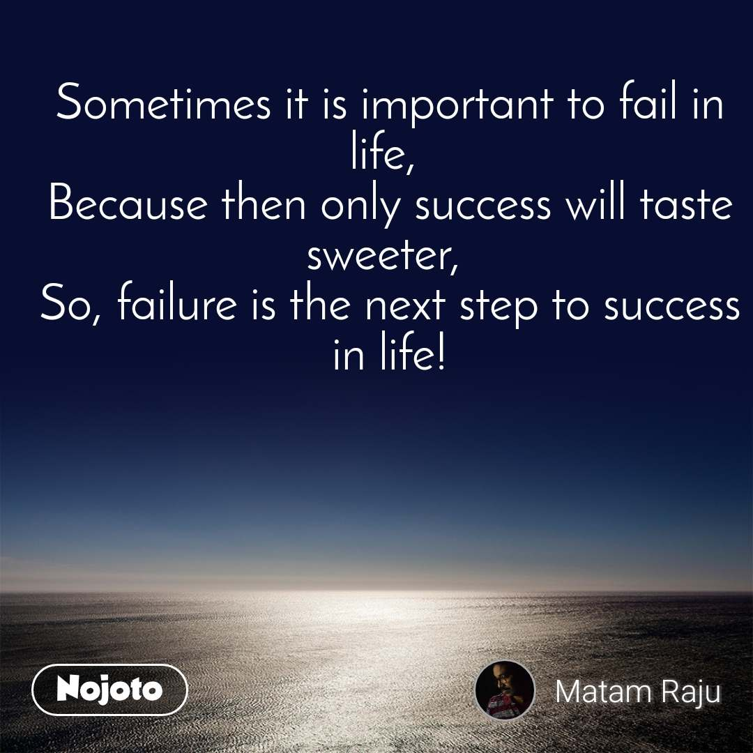 Sometimes it is important to fail in life,  Because then only success will taste sweeter,  So, failure is the next step to success in life!