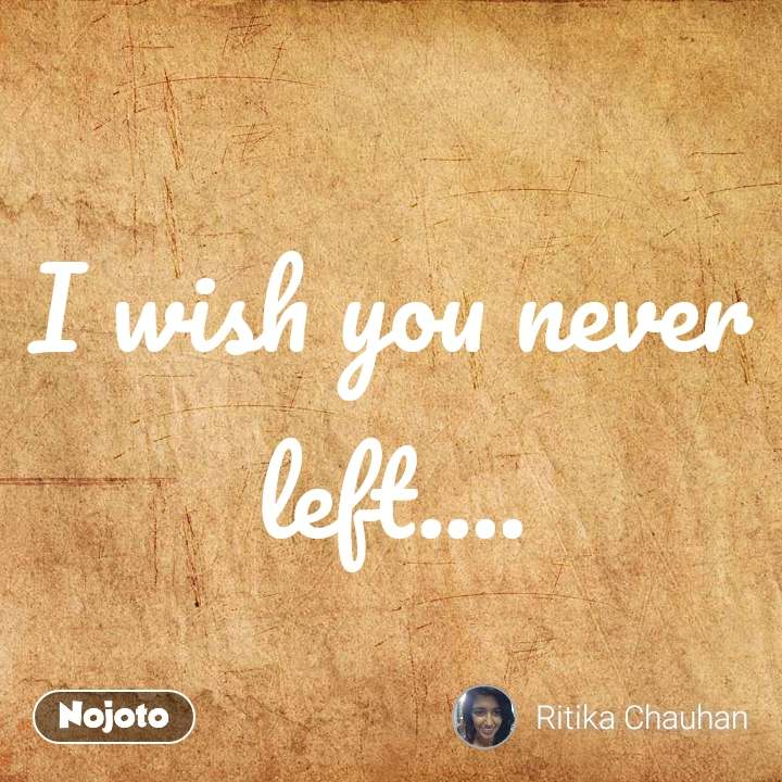 I wish you never left....