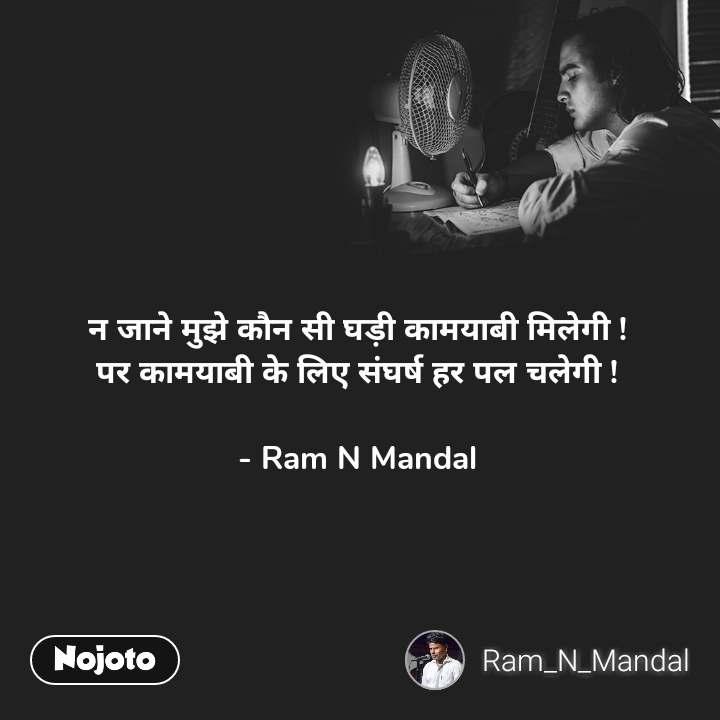 न जाने मुझे कौन सी घड़ी कामयाबी मिलेगी ! पर कामयाबी के लिए संघर्ष हर पल चलेगी !  - Ram N Mandal