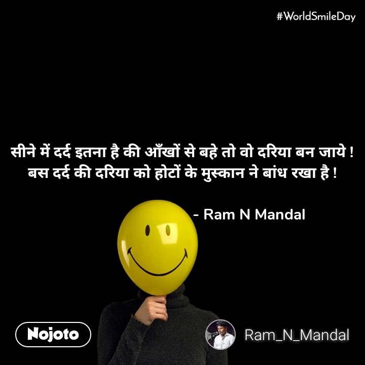 #Worldsmileday  सीने में दर्द इतना है की आँखों से बहे तो वो दरिया बन जाये ! बस दर्द की दरिया को होटों के मुस्कान ने बांध रखा है !                                   - Ram N Mandal
