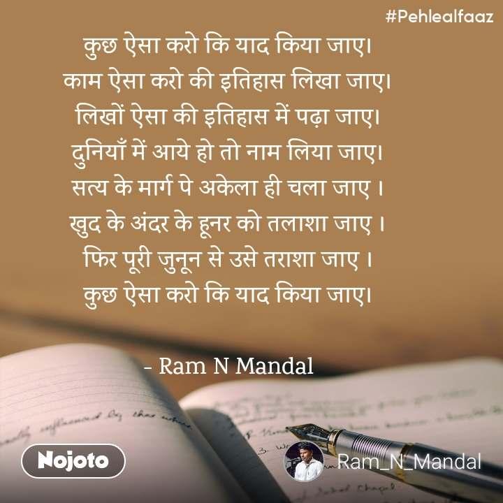 #Pehlealfaaz कुछ ऐसा करो कि याद किया जाए। काम ऐसा करो की इतिहास लिखा जाए। लिखों ऐसा की इतिहास में पढ़ा जाए। दुनियाँ में आये हो तो नाम लिया जाए। सत्य के मार्ग पे अकेला ही चला जाए । खुद के अंदर के हूनर को तलाशा जाए । फिर पूरी जुनून से उसे तराशा जाए । कुछ ऐसा करो कि याद किया जाए।  - Ram N Mandal