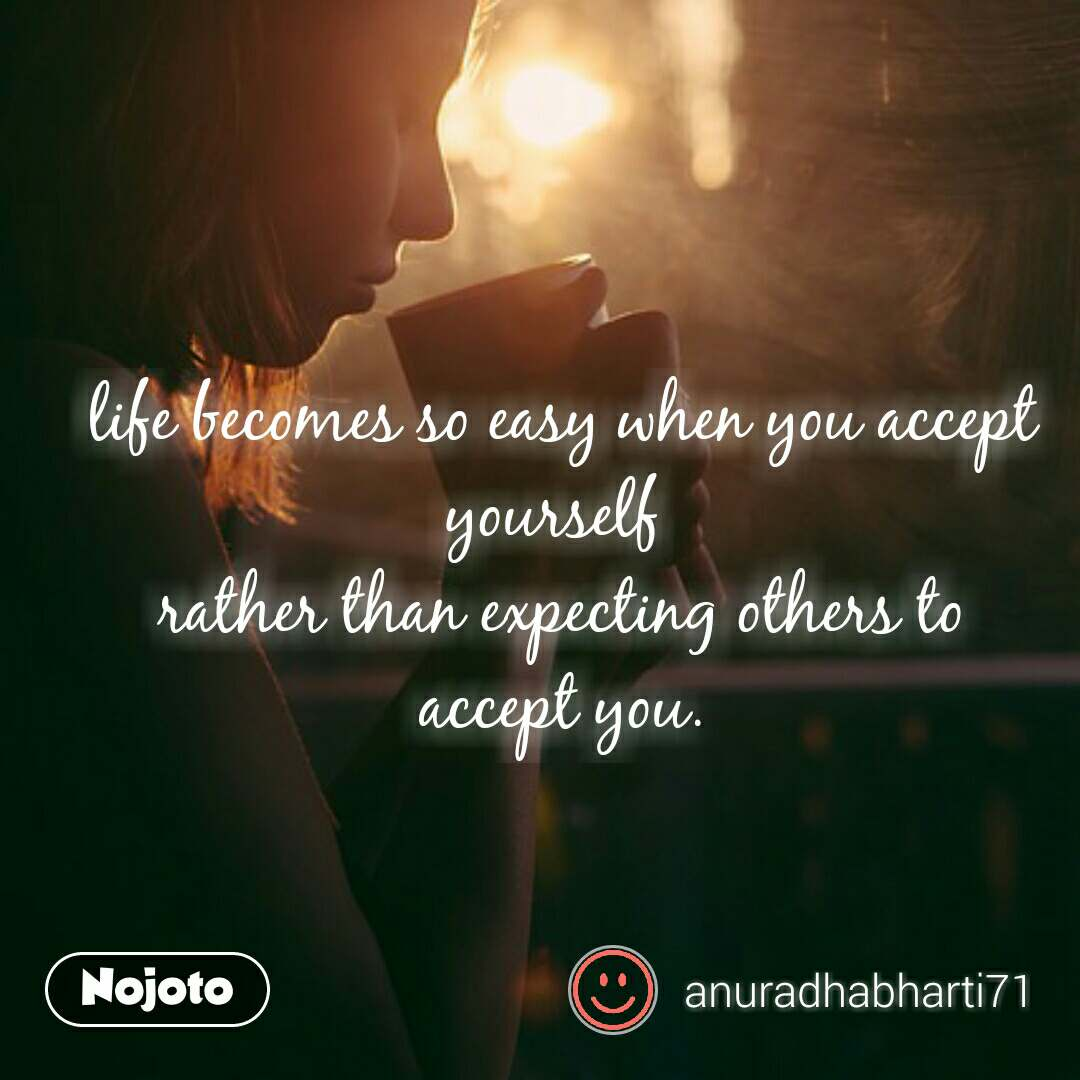 life becomes so easy when you accept yourself  rather than expecting others to accept you.