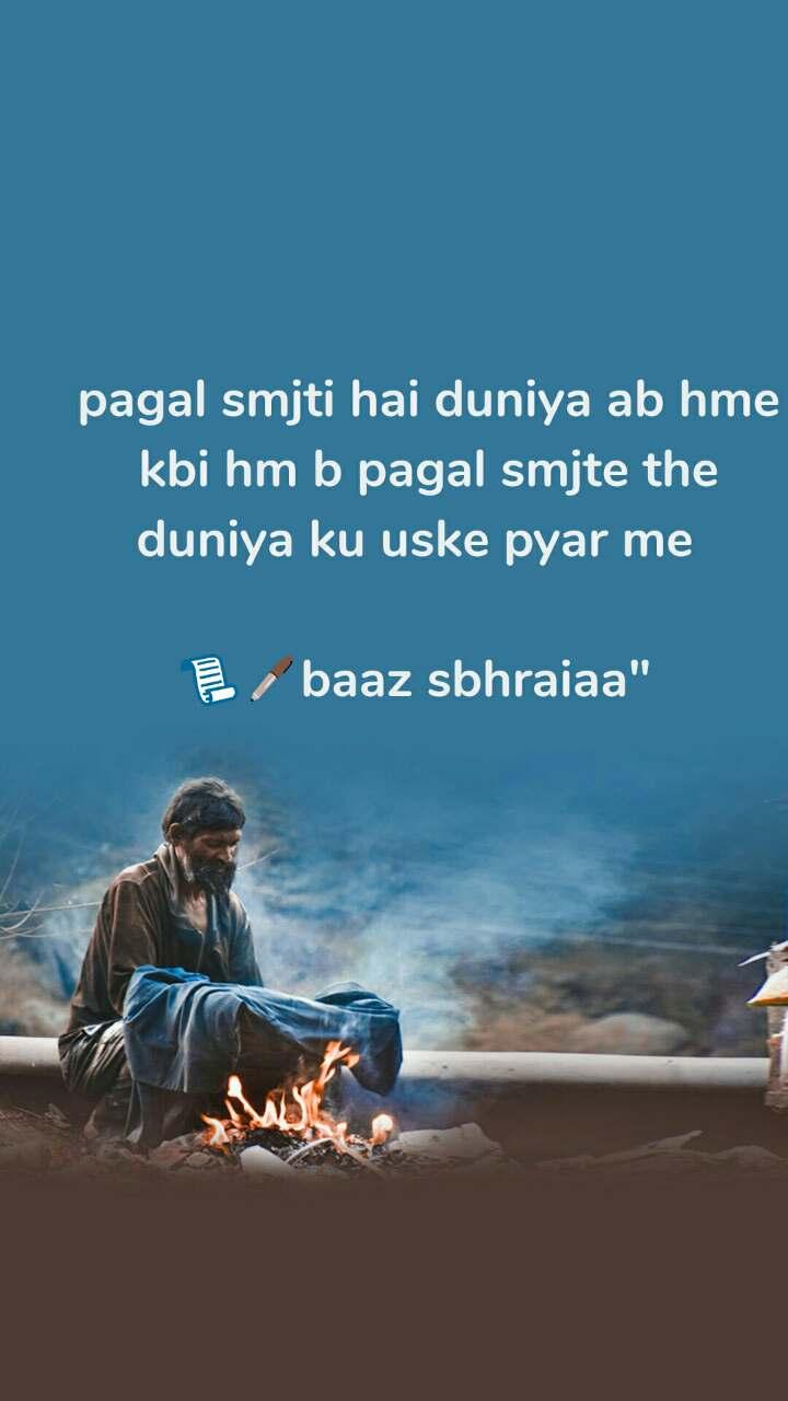 "pagal smjti hai duniya ab hme   kbi hm b pagal smjte the duniya ku uske pyar me  📃🖊baaz sbhraiaa"""
