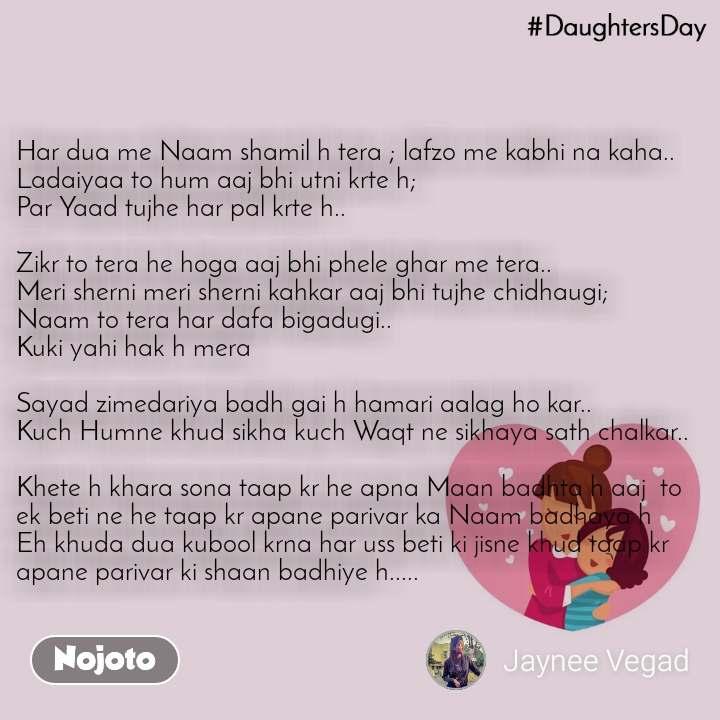 DaughtersDay Har dua me Naam shamil h tera ; lafzo me kabhi na kaha.. Ladaiyaa to hum aaj bhi utni krte h; Par Yaad tujhe har pal krte h..  Zikr to tera he hoga aaj bhi phele ghar me tera.. Meri sherni meri sherni kahkar aaj bhi tujhe chidhaugi; Naam to tera har dafa bigadugi.. Kuki yahi hak h mera  Sayad zimedariya badh gai h hamari aalag ho kar.. Kuch Humne khud sikha kuch Waqt ne sikhaya sath chalkar..  Khete h khara sona taap kr he apna Maan badhta h aaj  to ek beti ne he taap kr apane parivar ka Naam badhaya h  Eh khuda dua kubool krna har uss beti ki jisne khud taap kr apane parivar ki shaan badhiye h.....